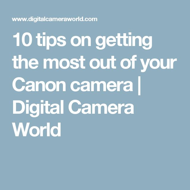 10 tips on getting the most out of your Canon camera | Digital Camera World