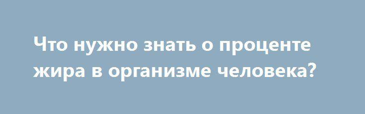 Что нужно знать о проценте жира в организме человека? http://articles.shkola-zdorovia.ru/chto-nuzhno-znat-o-protsente-zhira-v-organizme-cheloveka/  Для тех, кто в теме, не секрет, что по современным меркам красота тела напрямую зависит от процента жира в организме. Этим и объясняется стремление профессионалов и просто тех, кто за совершенство и красоту, довести процент жировой прослойки до минимума. А всем ли известно, что чем ближе человек подбирается к заветной цели, тем от него требуется…