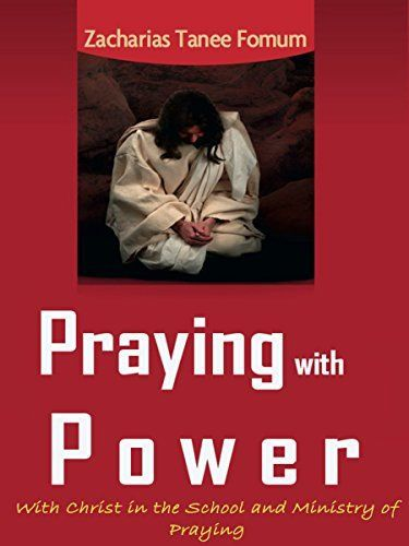 Praying With Power: With Christ in the School and Ministry of Praying (Prayer Power Series Book 5) by Zacharias Tanee Fomum, http://www.amazon.com/dp/B00JCSTQXI/ref=cm_sw_r_pi_dp_GdIAub0BEF854