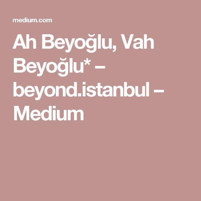 Ah Beyoğlu, Vah Beyoğlu* – beyond.istanbul – Medium