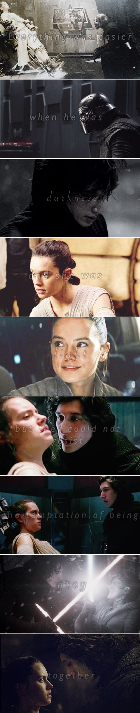 Reylo – Everything was easier when he was darkness, and she was light, but they could not resist the temptation of being grey together