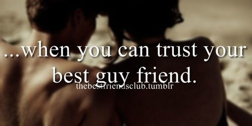 ... when you can trust your best guy friend.