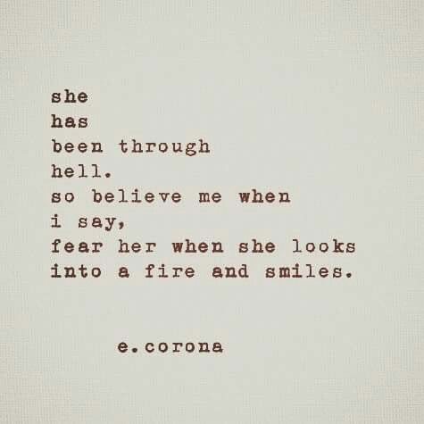 she has been through hell. so believe me when i say, fear her when she looks into a fire and smiles