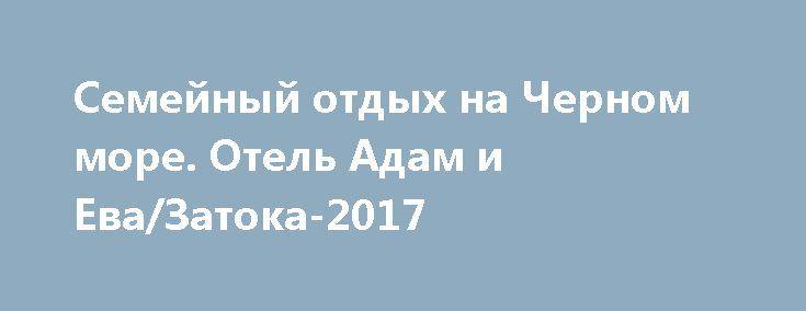 Семейный отдых на Черном море. Отель Адам и Ева/Затока-2017 http://brandar.net/ru/a/ad/semeinyi-otdykh-na-chernom-more-otel-adam-i-evazatoka-2017/  Семейный отдых на Черном море. Отель Адам и Ева в Затоке располагает номерами повышенной комфортности, и позволяет отдыхать как небольшой туристической или корпоративной группе, так и благоприятно для индивидуального и семейного отдыха. в номерах Вы найдете все что нужно для комфортабельного отдыха - кондиционер, холодильник, телевизор…