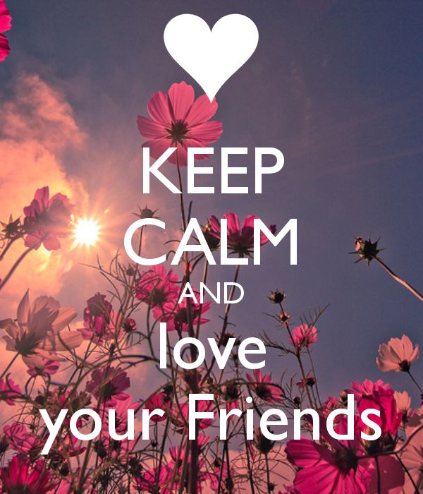 KEEP CALM AND LOVE YOUR FRIENDS! Sometimes it's hard but you got too!