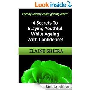 Amazon.com: Feeling uneasy about getting older? 4 Secrets to Staying Youthful While Ageing With Confidence eBook: Elaine Sihera: Kindle Stor...