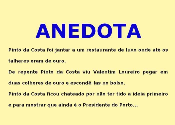 Pinto da Costa foi jantar a um restaurante de luxo onde até os talheres eram de ouro. De repente Pinto da Costa viu Valentim Loureiro pegar em duas colheres de ouro e escondê-las no bolso.