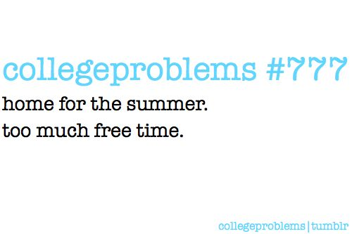 Collegeproblem #777: Home for the summer. Too much free time.