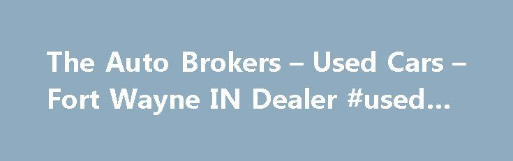 The Auto Brokers – Used Cars – Fort Wayne IN Dealer #used #car http://spain.remmont.com/the-auto-brokers-used-cars-fort-wayne-in-dealer-used-car/  #auto broker # The Auto Brokers – Fort Wayne IN, 46808 The Auto Brokers – Fort Wayne Used Cars, Auto Brokers Lot Looking for a Used Cars, Auto Brokers inventory or a Used Cars. Car Finder lot in Fort Wayne? You've come to the right dealership! At The Auto Brokers we provide everything Used Cars, Auto Brokers, with great prices and customer…
