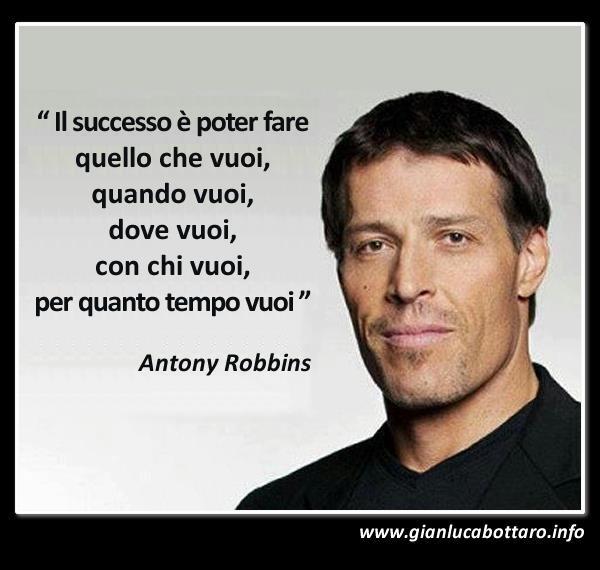 """""""Il successo è poter fare quello che vuoi, quando vuoi, dove vuoi, con chi vuoi, per quanto tempo vuoi"""" Antony Robbins"""