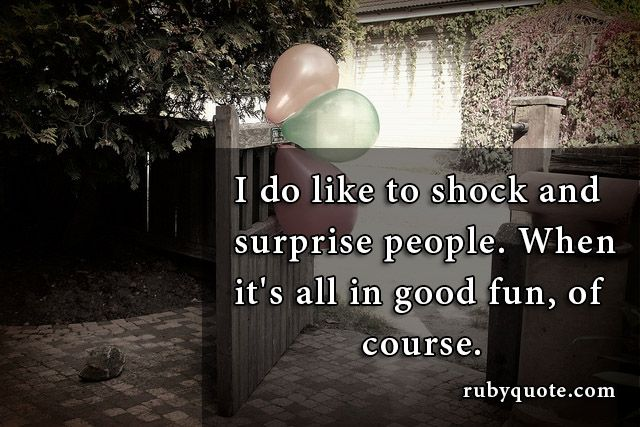 I do like to shock and surprise people. When it's all in good fun, of course.