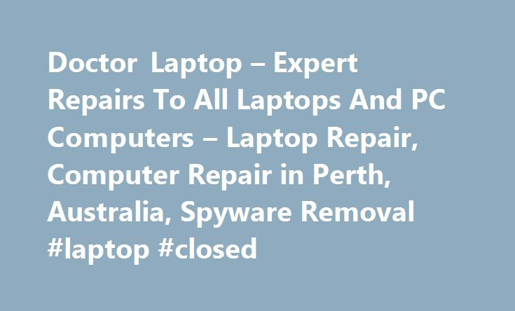 Doctor Laptop – Expert Repairs To All Laptops And PC Computers – Laptop Repair, Computer Repair in Perth, Australia, Spyware Removal #laptop #closed http://malta.remmont.com/doctor-laptop-expert-repairs-to-all-laptops-and-pc-computers-laptop-repair-computer-repair-in-perth-australia-spyware-removal-laptop-closed/  Is your Laptop or PC giving you grief? Who are we? Our highly trained and skilled technicians can diagnose and sort out any problems you may have. – Advanced system diagnostics –…