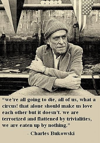 """""""We're all going to die, all of us, what a circus! That alone should make us love each other but it doesn't.  We are terrorized and flattened by trivialities, we are eaten up by nothing."""" -Bukowski"""