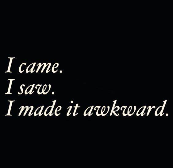 I came I saw I made it awkward