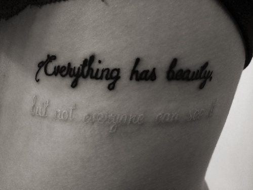 _« Everything has beauty;  but not everyone can see it. »  Love this tattoo idea