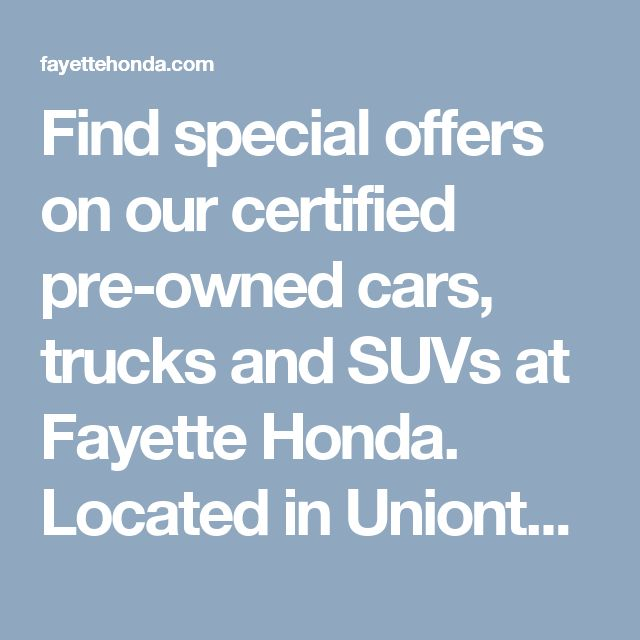 Find special offers on our certified pre-owned cars, trucks and SUVs at Fayette Honda. Located in Uniontown, PA. Near to Morgantown, Mt. Pleasant, and Connellsville.