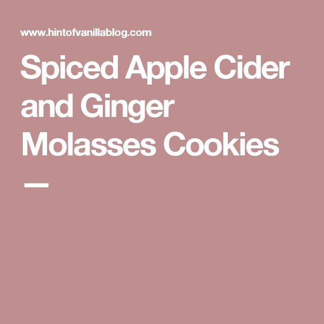 Spiced Apple Cider and Ginger Molasses Cookies —