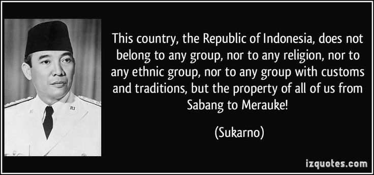 """""""This country, the Republic of Indonesia, does not belong to any group, nor to any religion, nor to any ethnic group, nor to any group with customs and traditions, but the property of all of us from Sabang to Merauke!"""" ―Sukarno"""