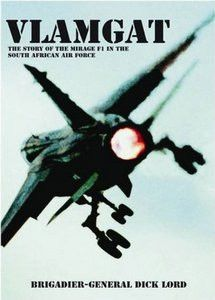 Vlamgat: The Story Of The Mirage F1 In The South African Air Force - Brig Gen Dick Lord