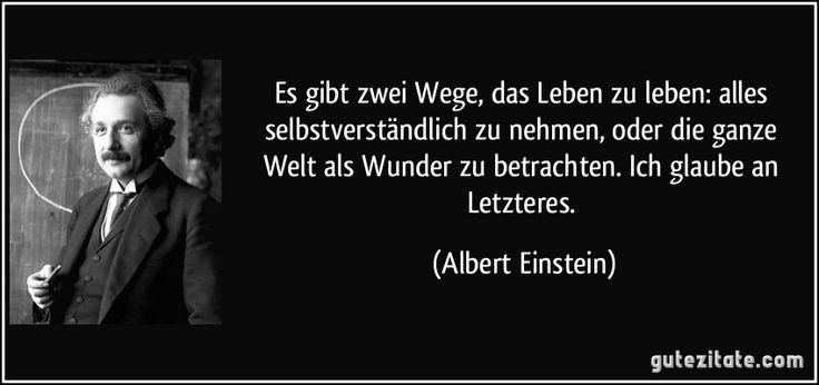 Es gibt zwei Wege, das Leben zu leben: alles selbstverständlich zu nehmen, oder die ganze Welt als Wunder zu betrachten. Ich glaube an Letzteres. (Albert Einstein)