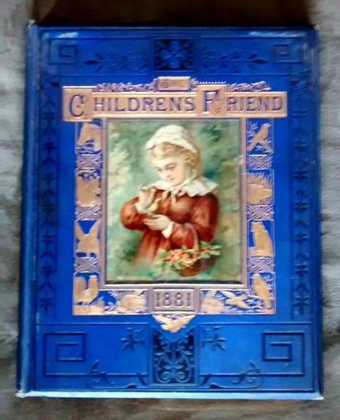 The Children's Friend 1881 -  London: Seeley, Jackson & Halliday, 1881. Octavo. Pictorial Cloth. Very Good + pp. 186, [2] + 16 [advt.] Bevilled boards, all edges gilt, intricate oval design in blind on rear boards; titles and gilt paneling with animal motif surrounding full colour art of a small child on front boards.