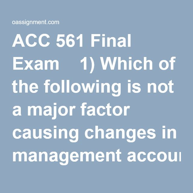 ACC 561 Final Exam  1) Which of the following is not a major factor causing changes in management accounting today?  2) The primary users of management accounting information are _______  3) The _____ is also called the statement of financial position.  4) Costs are allocated for all the following purposes except to  5) Martinez Company has two service departments, Maintenance and Personnel, as well as two production departments, Mixing and Finishing. Maintenance costs are allocate...