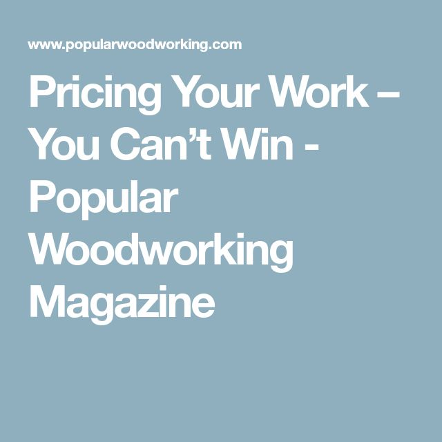 Pricing Your Work – You Can't Win - Popular Woodworking Magazine