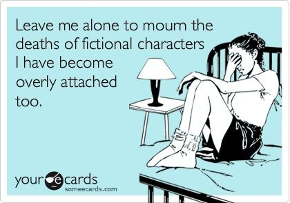 Leave me alone to mourn the deaths of fictional characters I have become overly attached too.