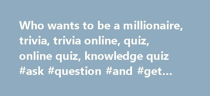 Who wants to be a millionaire, trivia, trivia online, quiz, online quiz, knowledge quiz #ask #question #and #get #answer http://ask.nef2.com/2017/05/02/who-wants-to-be-a-millionaire-trivia-trivia-online-quiz-online-quiz-knowledge-quiz-ask-question-and-get-answer/  #ask questions online free # Who Wants to be a Millionaire MOST POPULAR ONLINE KNOWLEDGE QUIZ General knowledge questions (WWTBM) (411) Animals (220) Entertainment (16) Geography (72) History (65) Hobbies (17) Literature (43)…