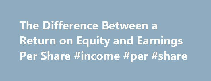 The Difference Between a Return on Equity and Earnings Per Share #income #per #share http://earnings.remmont.com/the-difference-between-a-return-on-equity-and-earnings-per-share-income-per-share-3/  #income per share # The Difference Between a Return on Equity and Earnings Per Share More Articles Return on equity and earnings per share are profitability ratios. ROE measures the return shareholders are getting on their investments. EPS measures the net earnings attributable to each share of…