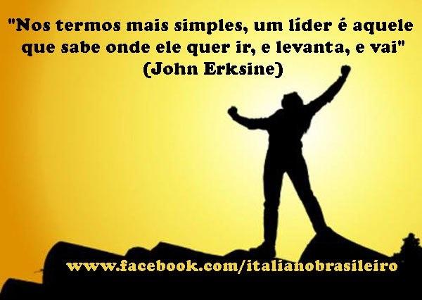 """""""Nos termos mais simples, um líder é aquele que sabe onde ele quer ir, e levanta, e vai"""" (John Erksine)"""