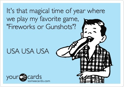 Its that magical time of year where we play my favorite game, Fireworks or Gunshots? USA USA USA.