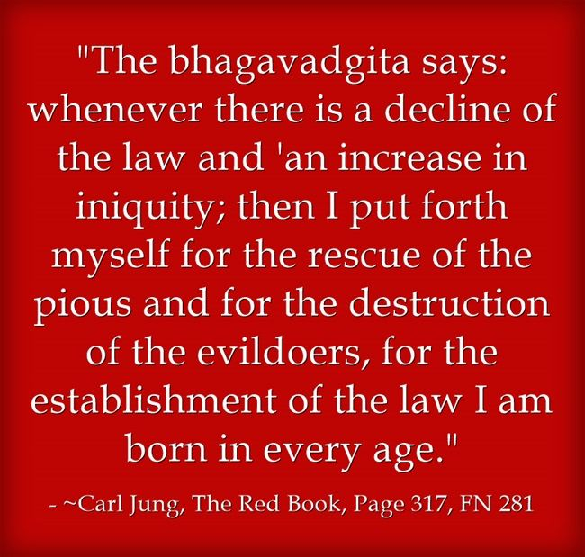 The bhagavadgita says: whenever there is a decline of the law and 'an increase in iniquity; then I put forth myself for the rescue of the pious and for the destruction of the evildoers, for the establishment of the law I am born in every age.