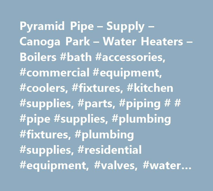 Pyramid Pipe – Supply – Canoga Park – Water Heaters – Boilers #bath #accessories, #commercial #equipment, #coolers, #fixtures, #kitchen #supplies, #parts, #piping # # #pipe #supplies, #plumbing #fixtures, #plumbing #supplies, #residential #equipment, #valves, #water #coolers, #water #heaters, #hot #water #heaters, #household #appliances, #tubings, #bathrooms, #plumbing, #kitchen, #sprinklers # # #irrigation, #water #systems, #large #inventory, #49, #drainage # # #irrigation, #backflow…