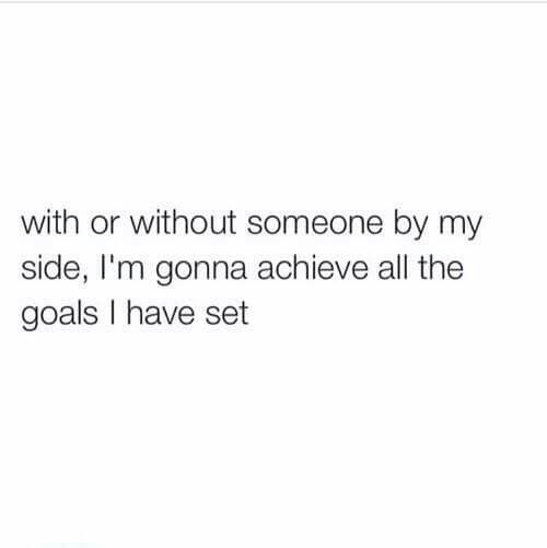 With or without someone by my side I'm gonna achieve all the goals I have set