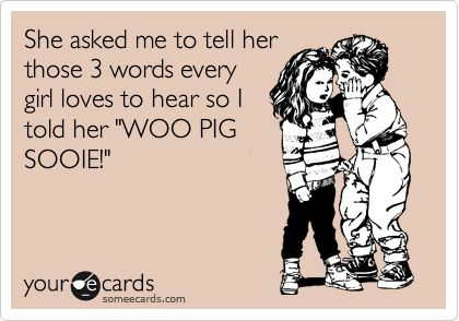 She asked me to tell her those 3 words every girl loves to hear so I told her 'WOO PIG SOOIE!'