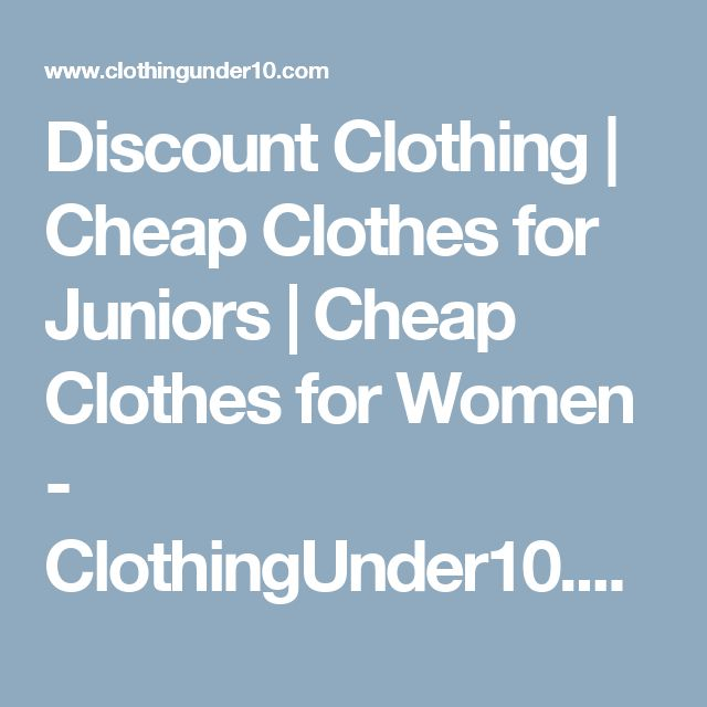 Discount Clothing | Cheap Clothes for Juniors | Cheap Clothes for Women - ClothingUnder10.com