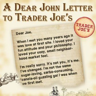 """A Dear John Letter to Trader Joes: """"I'm really sorry. It's not you, it's me. I've changed. I'm not the same sugar-loving, carbo-consuming, canola-oil guzzling gal I was when we first met.""""  Eat in good health. Shop in good health. Live in good health!!!"""