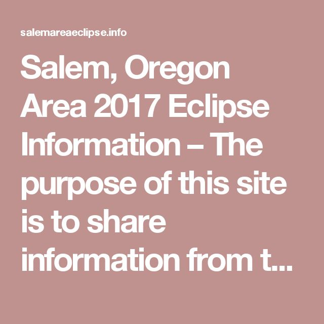 Salem, Oregon Area 2017 Eclipse Information – The purpose of this site is to share information from the Marion County/City of Salem (Oregon) Joint Information Center/System.  Information regarding the August 21, 2017 eclipse will come from Marion County, City of Salem and other local, state and federal agencies.