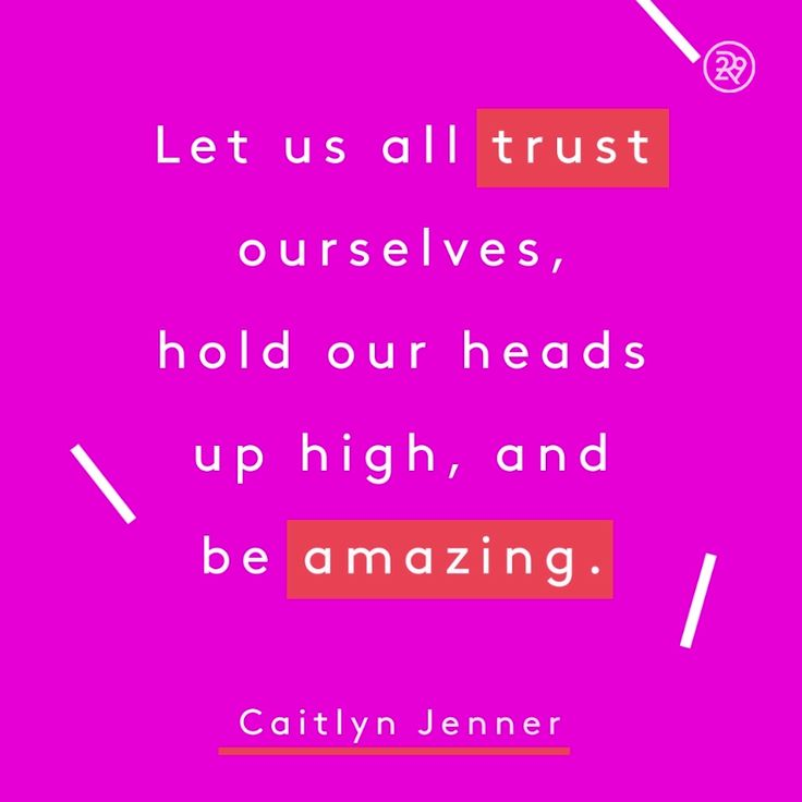 Let us all trust ourselves, hold our heads up high, and be amazing.