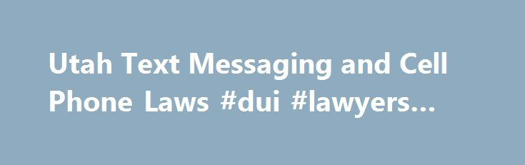 """Utah Text Messaging and Cell Phone Laws #dui #lawyers #utah http://south-carolina.remmont.com/utah-text-messaging-and-cell-phone-laws-dui-lawyers-utah/  # Utah Text Messaging and Cell Phone Laws There is no prohibition on cell phone use while driving in Utah. However, all Utah drivers are prohibited from texting. (Utah has an extremely tough anti-texting law.) Utah also prohibits """"careless driving"""" — which essentially refers to any moving violation that is committed while distracted by use…"""