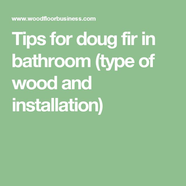 Tips for doug fir in bathroom (type of wood and installation)