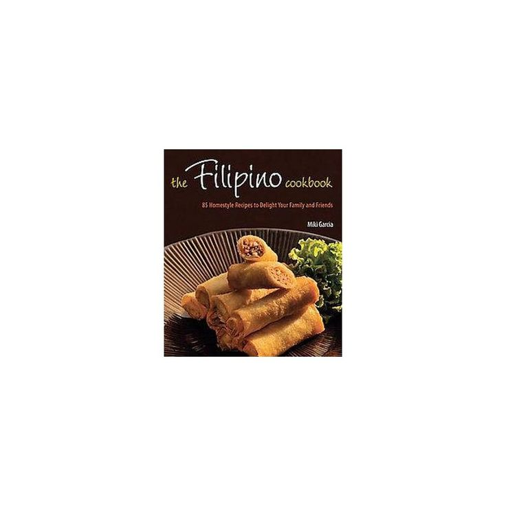Filipino Cookbook : 85 Homestyle Recipes to Delight Your Family and Friends (Hardcover) (Miki Garcia)