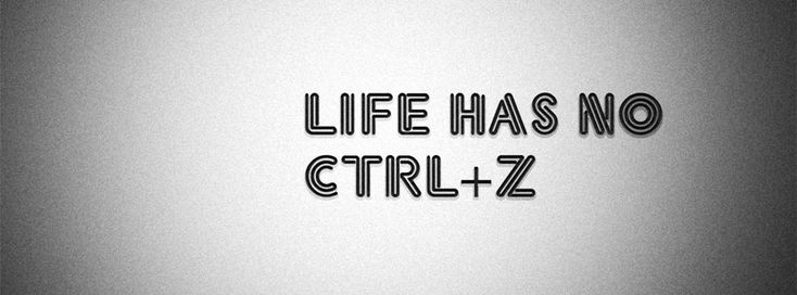 #Life has no CTRL +Z .  Sometimes we really need it. Agree ?