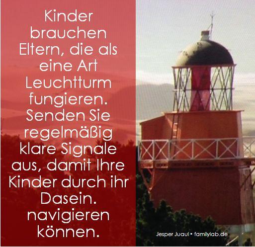 Kinder brauchen Eltern, die als eine Art Leuchtturm fungieren. Senden Sie regelmäßig klare Signale aus, damit Ihre Kinder durch ihr Dasein. navigieren können. Jesper Juul • familylab.de
