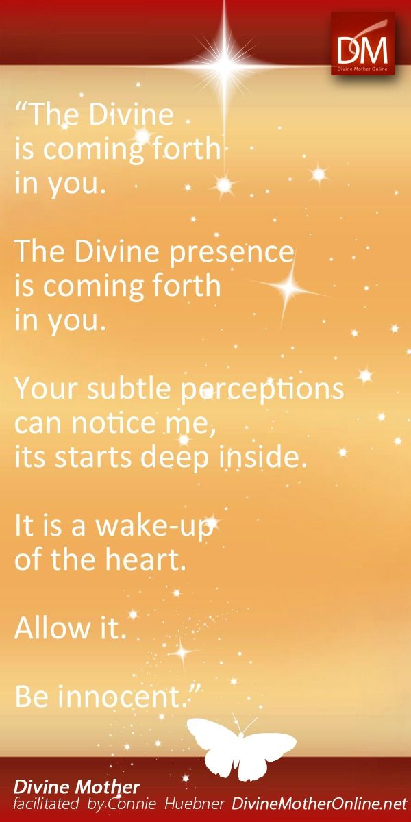"""""""The Divine is coming forth in you. The Divine presence is coming forth in you. Your subtle perceptions can notice me, it starts deep inside. It is a wake-up of the heart. Allow it. Be innocent."""""""