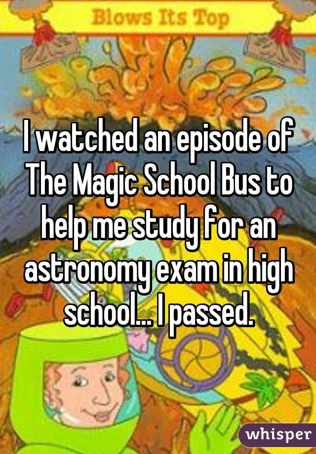 I watched an episode of The Magic School Bus to help me study for an astronomy exam in high school... I passed.