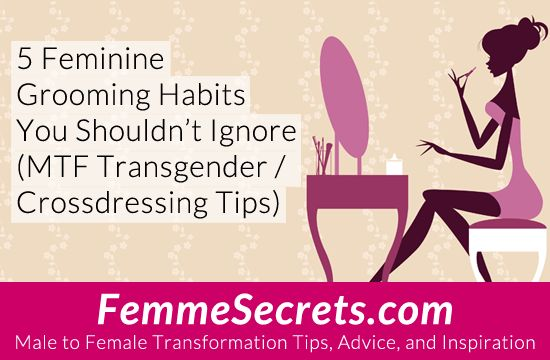 5 Feminine Grooming Habits You Shouldn't Ignore (MTF Transgender / Crossdressing Tips): http://feminizationsecrets.com/transgender-crossdressing-grooming-habits/