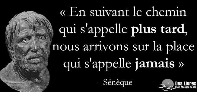 """"""" En suivant le chemin qui s'appelle plus tard, nous arrivons sur la place qui s'appelle jamais."""" - Sénèque #seneque #plus_tard #jamais #procrastination : http://www.des-livres-pour-changer-de-vie.fr/ ;)"""