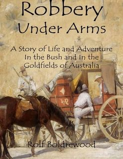 Robbery Under Arms: A Story of Life and Adventure In the Bush and In the Goldfields of Australia By Rolf Boldrewood